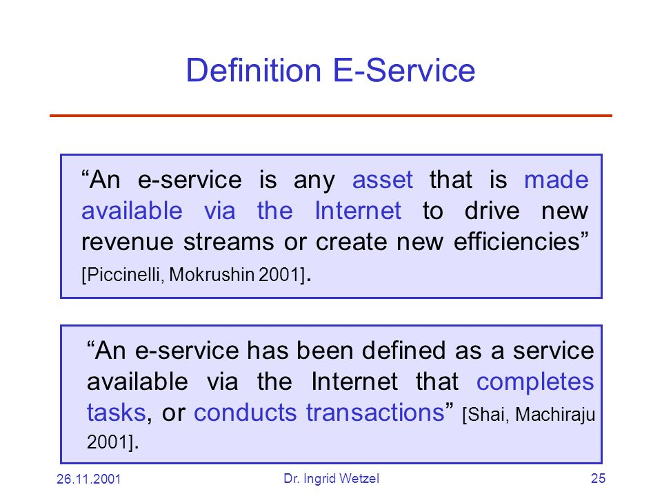 26.11.2001Dr. Ingrid Wetzel25 Definition E-Service An e-service is any asset that is made available via the Internet to drive new revenue streams or c