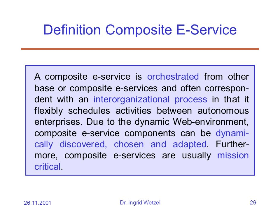 26.11.2001Dr. Ingrid Wetzel26 Definition Composite E-Service A composite e-service is orchestrated from other base or composite e-services and often c