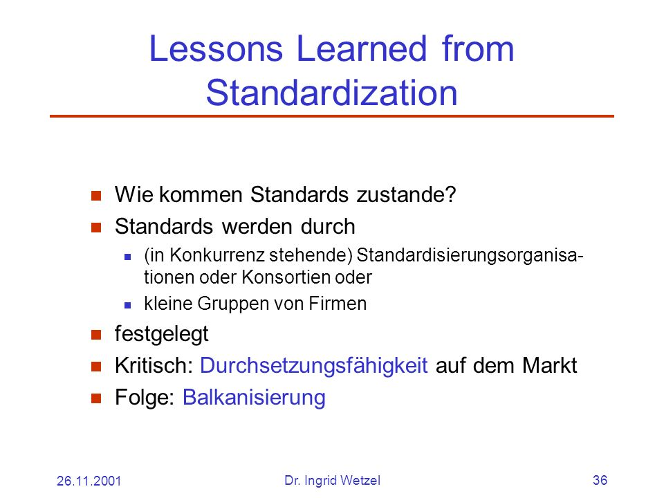 26.11.2001Dr. Ingrid Wetzel36 Lessons Learned from Standardization Wie kommen Standards zustande.