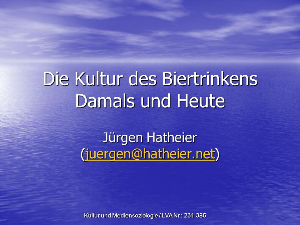 Kultur und Mediensoziologie / LVA Nr.: 231.385 Die Kultur des Biertrinkens Damals und Heute Jürgen Hatheier (juergen@hatheier.net) juergen@hatheier.net