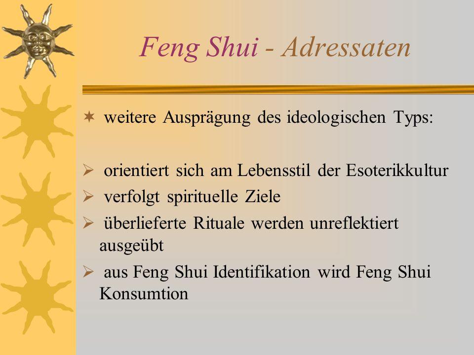 Feng Shui - Adressaten weitere Ausprägung des ideologischen Typs: orientiert sich am Lebensstil der Esoterikkultur verfolgt spirituelle Ziele überlief