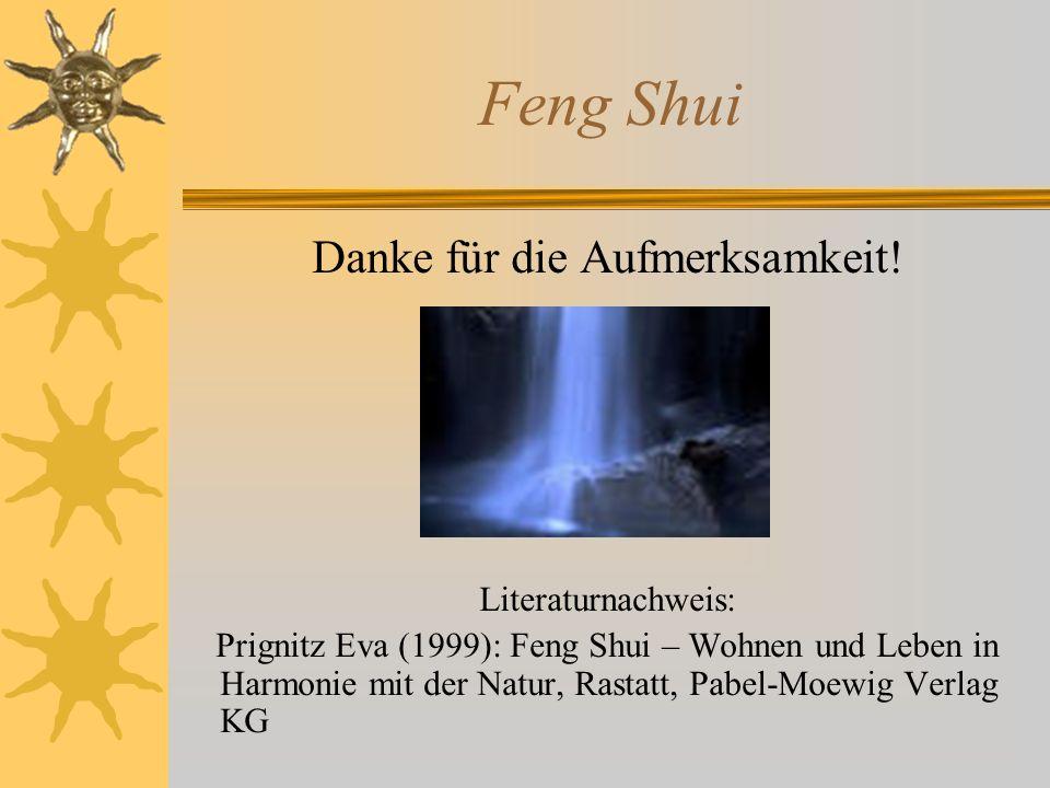 Feng Shui Danke für die Aufmerksamkeit! Literaturnachweis: Prignitz Eva (1999): Feng Shui – Wohnen und Leben in Harmonie mit der Natur, Rastatt, Pabel