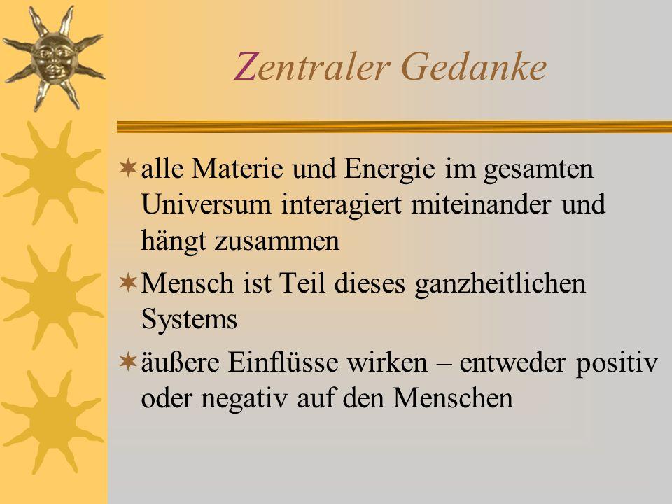 Zentraler Gedanke alle Materie und Energie im gesamten Universum interagiert miteinander und hängt zusammen Mensch ist Teil dieses ganzheitlichen Syst