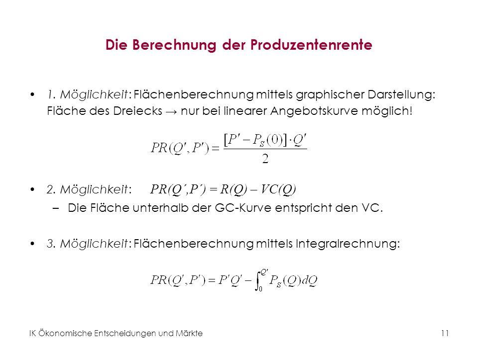 IK Ökonomische Entscheidungen und Märkte 11 Die Berechnung der Produzentenrente 1. Möglichkeit: Flächenberechnung mittels graphischer Darstellung: Flä
