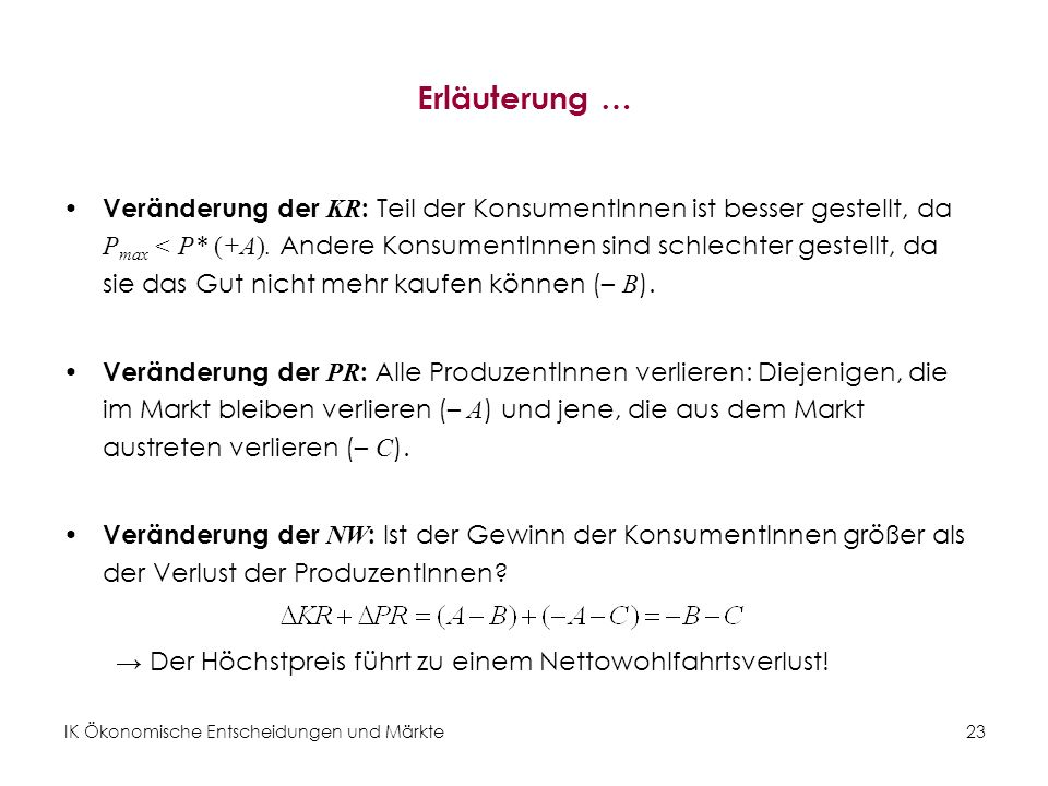 IK Ökonomische Entscheidungen und Märkte 23 Erläuterung … Veränderung der KR : Teil der KonsumentInnen ist besser gestellt, da P max < P* (+A). Andere