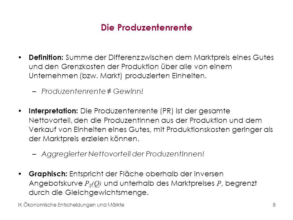 IK Ökonomische Entscheidungen und Märkte 8 Die Produzentenrente Definition: Summe der Differenz zwischen dem Marktpreis eines Gutes und den Grenzkosten der Produktion über alle von einem Unternehmen (bzw.