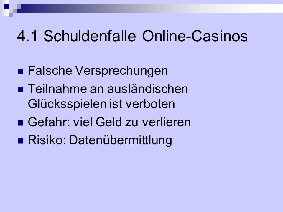 4.1 Schuldenfalle Online-Casinos Falsche Versprechungen Teilnahme an ausländischen Glücksspielen ist verboten Gefahr: viel Geld zu verlieren Risiko: D
