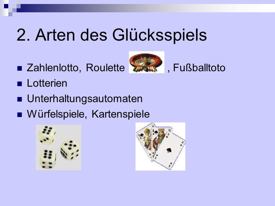2. Arten des Glücksspiels Zahlenlotto, Roulette, Fußballtoto Lotterien Unterhaltungsautomaten Würfelspiele, Kartenspiele