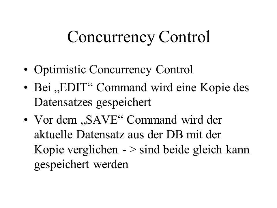 Concurrency Control Optimistic Concurrency Control Bei EDIT Command wird eine Kopie des Datensatzes gespeichert Vor dem SAVE Command wird der aktuelle Datensatz aus der DB mit der Kopie verglichen - > sind beide gleich kann gespeichert werden