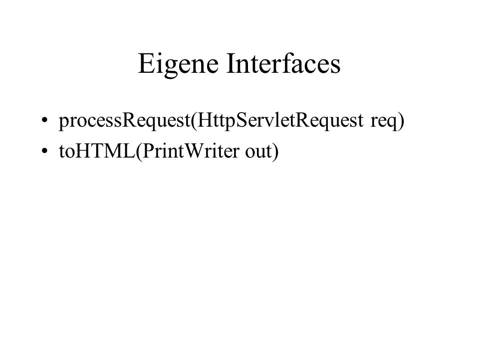 Eigene Interfaces processRequest(HttpServletRequest req) toHTML(PrintWriter out)