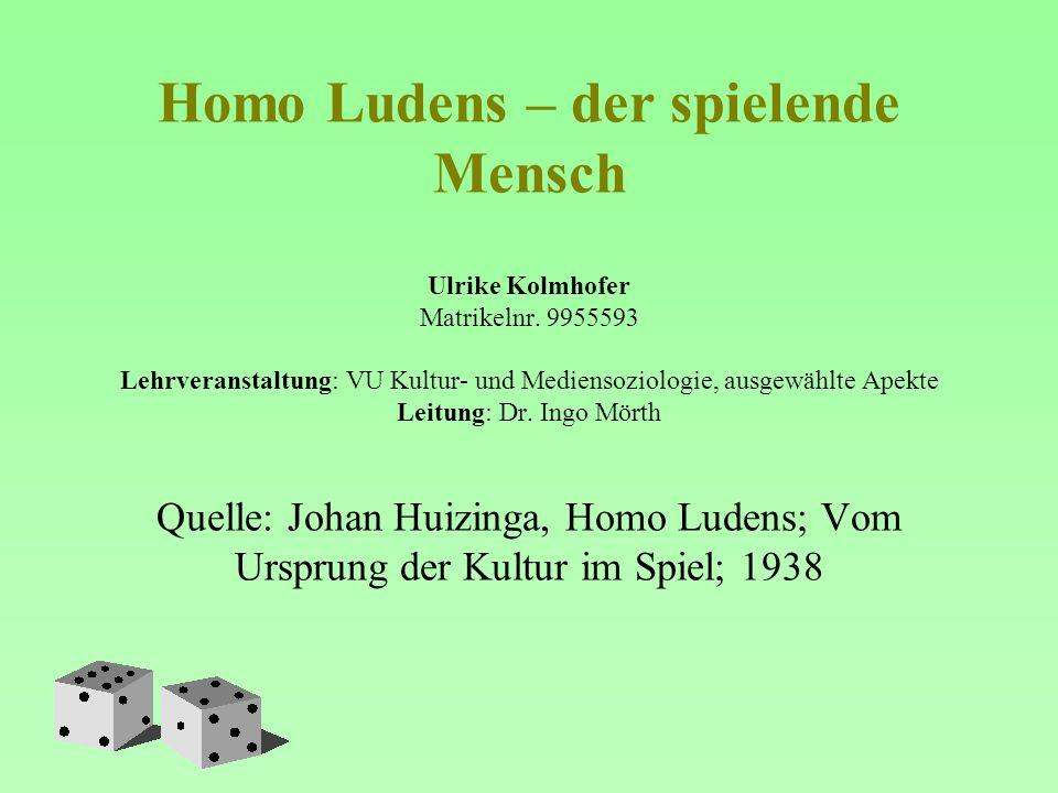 Homo Ludens – der spielende Mensch Ulrike Kolmhofer Matrikelnr. 9955593 Lehrveranstaltung: VU Kultur- und Mediensoziologie, ausgewählte Apekte Leitung