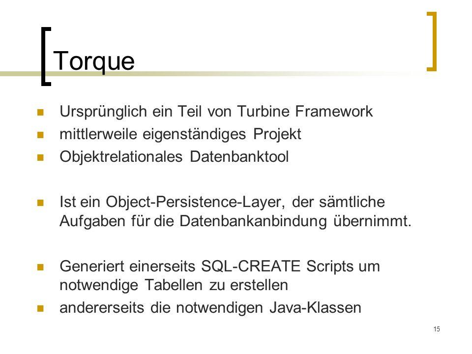 15 Torque Ursprünglich ein Teil von Turbine Framework mittlerweile eigenständiges Projekt Objektrelationales Datenbanktool Ist ein Object-Persistence-Layer, der sämtliche Aufgaben für die Datenbankanbindung übernimmt.
