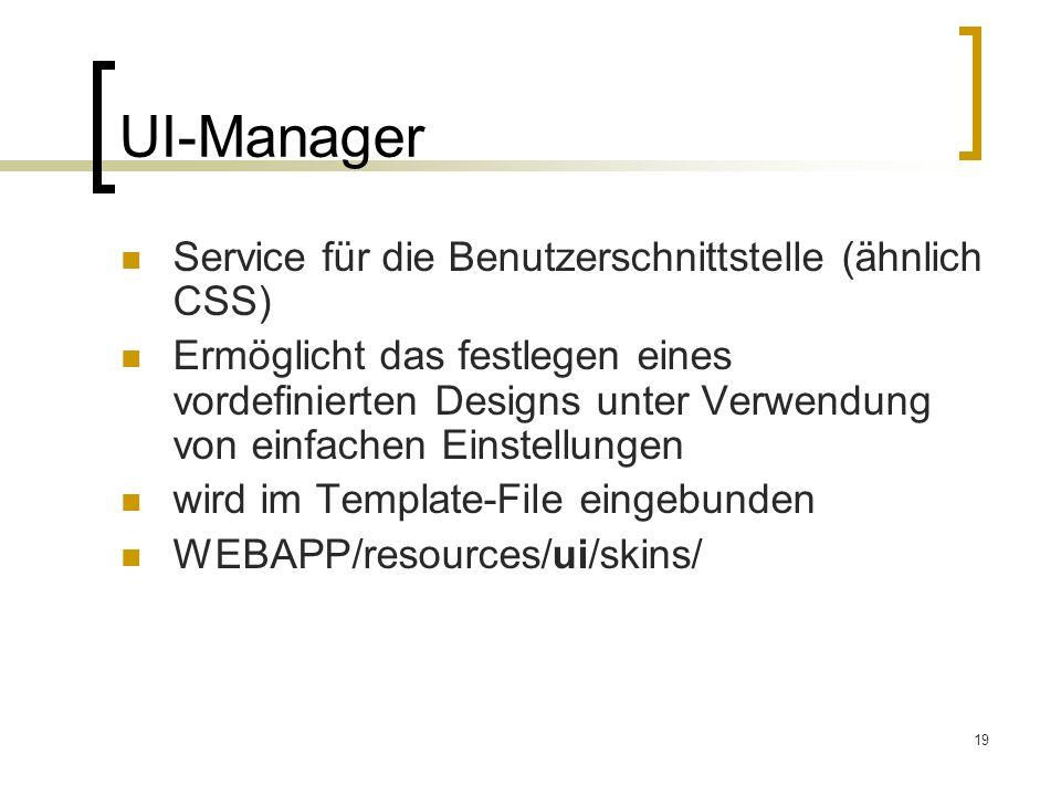 19 UI-Manager Service für die Benutzerschnittstelle (ähnlich CSS) Ermöglicht das festlegen eines vordefinierten Designs unter Verwendung von einfachen Einstellungen wird im Template-File eingebunden WEBAPP/resources/ui/skins/