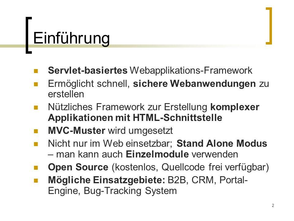 2 Einführung Servlet-basiertes Webapplikations-Framework Ermöglicht schnell, sichere Webanwendungen zu erstellen Nützliches Framework zur Erstellung komplexer Applikationen mit HTML-Schnittstelle MVC-Muster wird umgesetzt Nicht nur im Web einsetzbar; Stand Alone Modus – man kann auch Einzelmodule verwenden Open Source (kostenlos, Quellcode frei verfügbar) Mögliche Einsatzgebiete: B2B, CRM, Portal- Engine, Bug-Tracking System