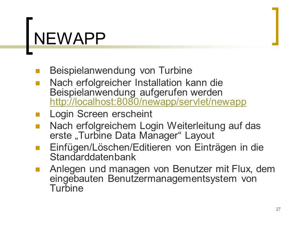 27 NEWAPP Beispielanwendung von Turbine Nach erfolgreicher Installation kann die Beispielanwendung aufgerufen werden http://localhost:8080/newapp/servlet/newapp http://localhost:8080/newapp/servlet/newapp Login Screen erscheint Nach erfolgreichem Login Weiterleitung auf das erste Turbine Data Manager Layout Einfügen/Löschen/Editieren von Einträgen in die Standarddatenbank Anlegen und managen von Benutzer mit Flux, dem eingebauten Benutzermanagementsystem von Turbine