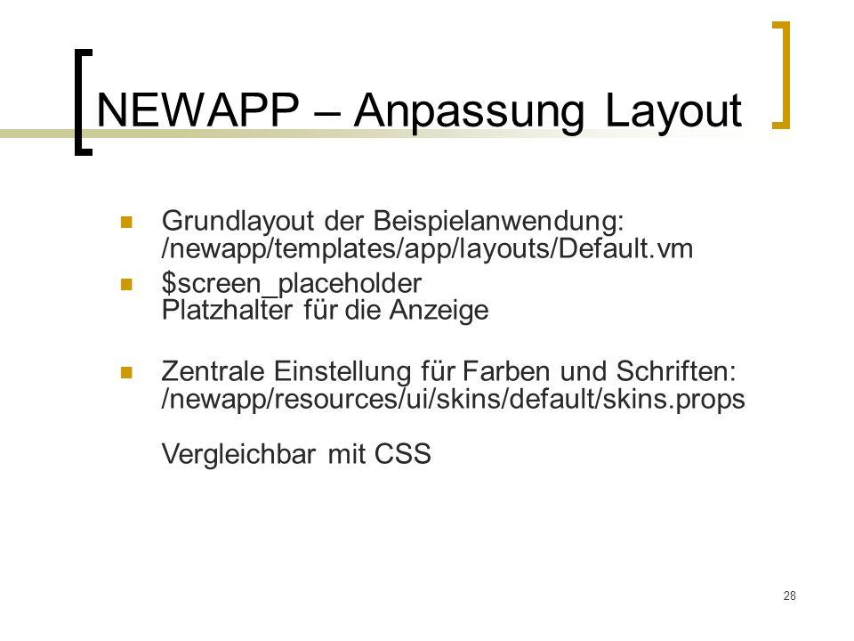 28 NEWAPP – Anpassung Layout Grundlayout der Beispielanwendung: /newapp/templates/app/layouts/Default.vm $screen_placeholder Platzhalter für die Anzeige Zentrale Einstellung für Farben und Schriften: /newapp/resources/ui/skins/default/skins.props Vergleichbar mit CSS