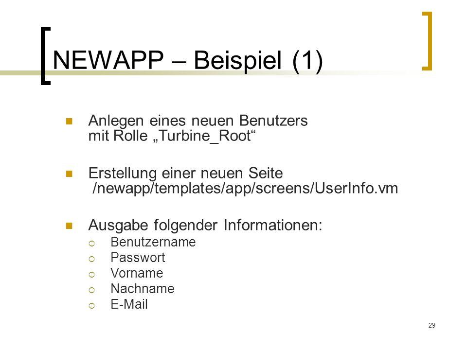 29 NEWAPP – Beispiel (1) Anlegen eines neuen Benutzers mit Rolle Turbine_Root Erstellung einer neuen Seite /newapp/templates/app/screens/UserInfo.vm Ausgabe folgender Informationen: Benutzername Passwort Vorname Nachname E-Mail