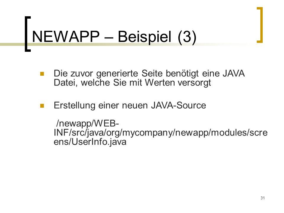 31 NEWAPP – Beispiel (3) Die zuvor generierte Seite benötigt eine JAVA Datei, welche Sie mit Werten versorgt Erstellung einer neuen JAVA-Source /newapp/WEB- INF/src/java/org/mycompany/newapp/modules/scre ens/UserInfo.java