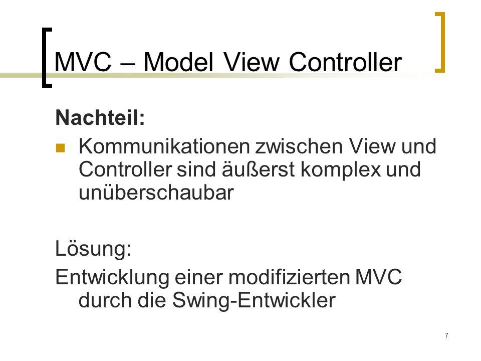 7 MVC – Model View Controller Nachteil: Kommunikationen zwischen View und Controller sind äußerst komplex und unüberschaubar Lösung: Entwicklung einer modifizierten MVC durch die Swing-Entwickler
