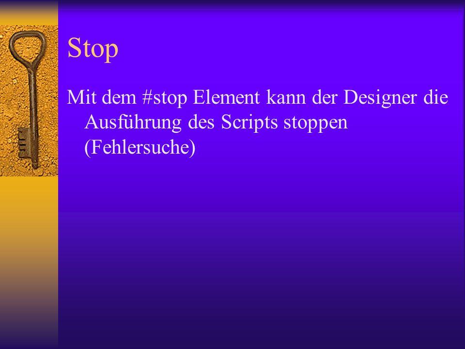 Stop Mit dem #stop Element kann der Designer die Ausführung des Scripts stoppen (Fehlersuche)