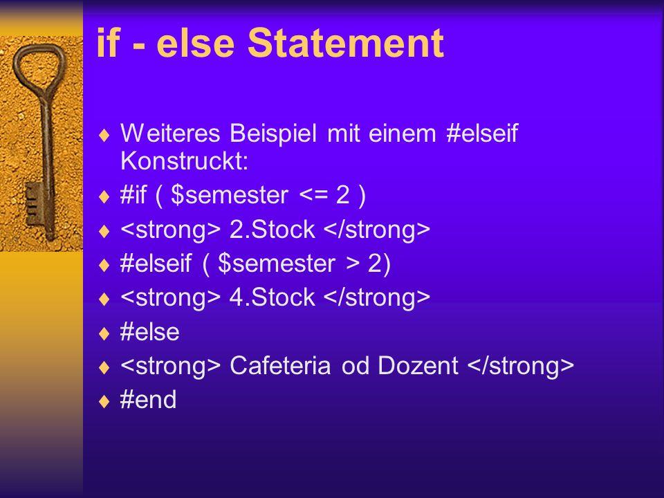 if - else Statement Weiteres Beispiel mit einem #elseif Konstruckt: #if ( $semester <= 2 ) 2.Stock #elseif ( $semester > 2) 4.Stock #else Cafeteria od Dozent #end