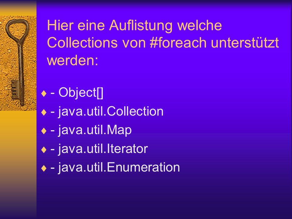 Hier eine Auflistung welche Collections von #foreach unterstützt werden: - Object[] - java.util.Collection - java.util.Map - java.util.Iterator - java.util.Enumeration