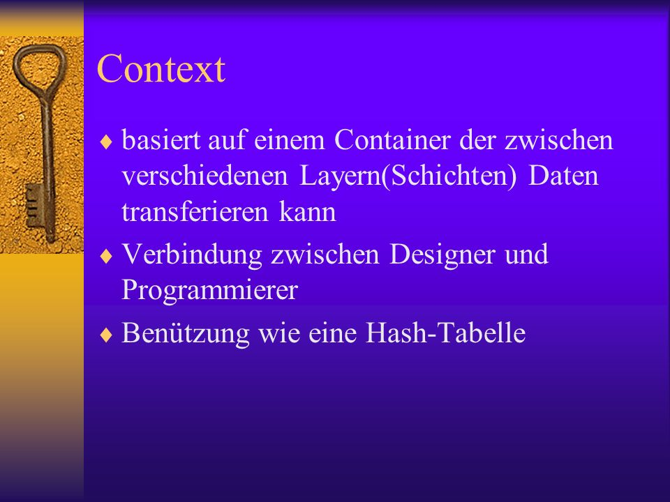 Context basiert auf einem Container der zwischen verschiedenen Layern(Schichten) Daten transferieren kann Verbindung zwischen Designer und Programmierer Benützung wie eine Hash-Tabelle