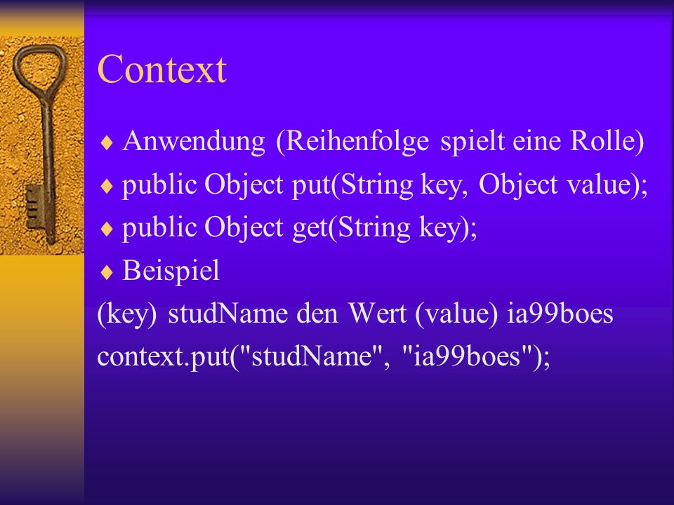Context Anwendung (Reihenfolge spielt eine Rolle) public Object put(String key, Object value); public Object get(String key); Beispiel (key) studName den Wert (value) ia99boes context.put( studName , ia99boes );