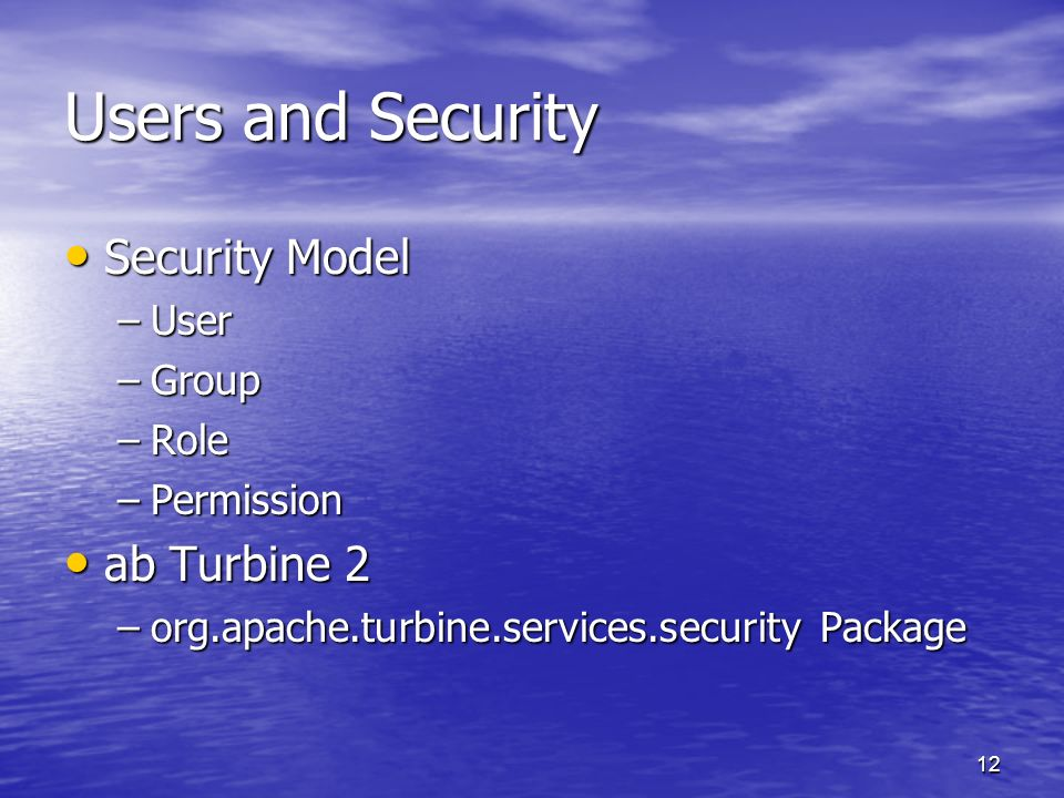 12 Users and Security Security Model Security Model –User –Group –Role –Permission ab Turbine 2 ab Turbine 2 –org.apache.turbine.services.security Pac