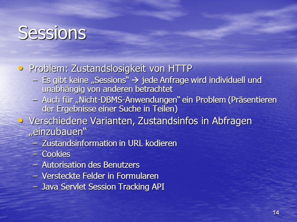 14 Sessions Problem: Zustandslosigkeit von HTTP Problem: Zustandslosigkeit von HTTP –Es gibt keine Sessions jede Anfrage wird individuell und unabhäng