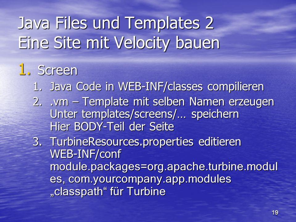 19 Java Files und Templates 2 Eine Site mit Velocity bauen 1. Screen 1.Java Code in WEB-INF/classes compilieren 2..vm – Template mit selben Namen erze