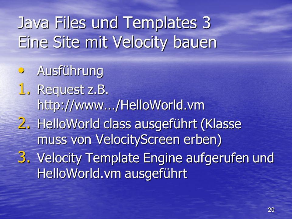 20 Java Files und Templates 3 Eine Site mit Velocity bauen Ausführung Ausführung 1. Request z.B. http://www.../HelloWorld.vm 2. HelloWorld class ausge