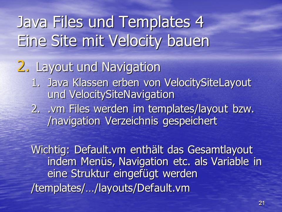 21 Java Files und Templates 4 Eine Site mit Velocity bauen 2. Layout und Navigation 1.Java Klassen erben von VelocitySiteLayout und VelocitySiteNaviga