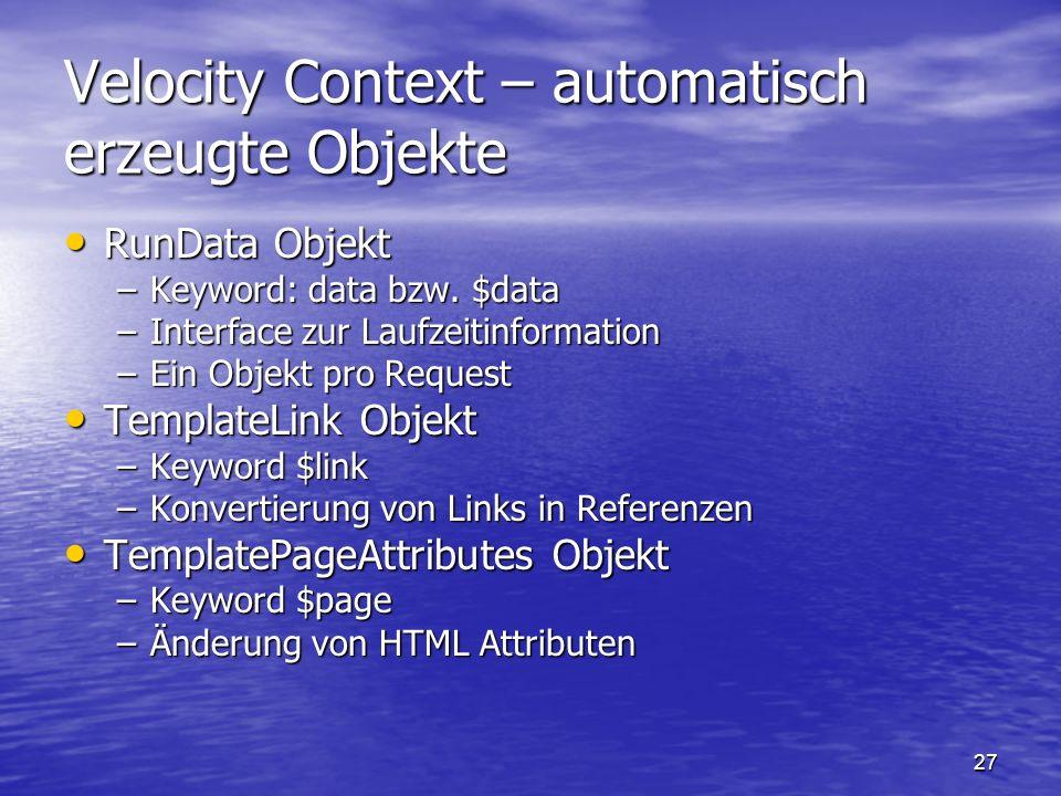 27 Velocity Context – automatisch erzeugte Objekte RunData Objekt RunData Objekt –Keyword: data bzw. $data –Interface zur Laufzeitinformation –Ein Obj