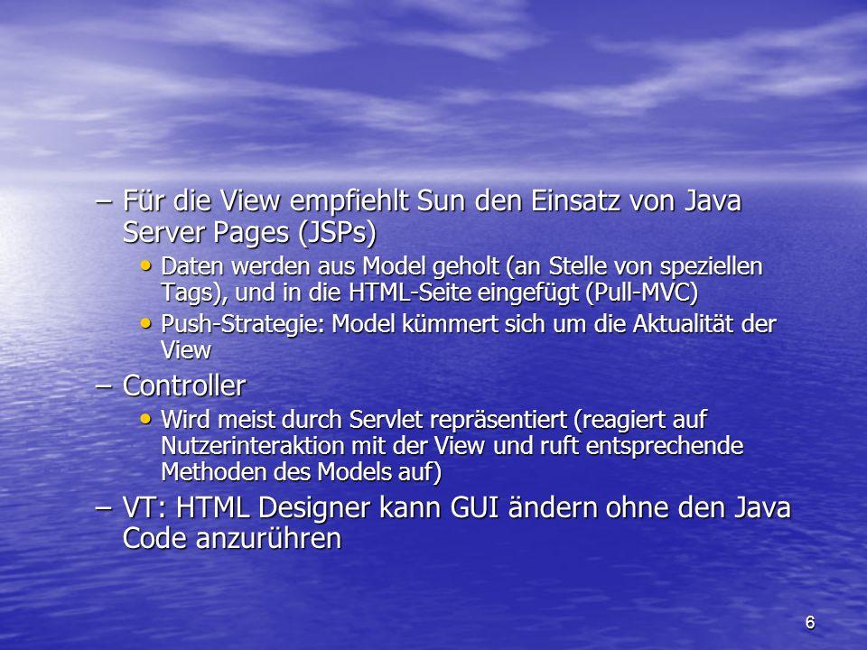 6 –Für die View empfiehlt Sun den Einsatz von Java Server Pages (JSPs) Daten werden aus Model geholt (an Stelle von speziellen Tags), und in die HTML-
