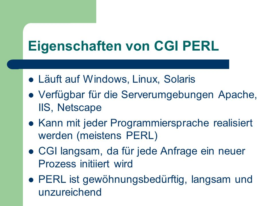 Eigenschaften von CGI PERL Läuft auf Windows, Linux, Solaris Verfügbar für die Serverumgebungen Apache, IIS, Netscape Kann mit jeder Programmiersprache realisiert werden (meistens PERL) CGI langsam, da für jede Anfrage ein neuer Prozess initiiert wird PERL ist gewöhnungsbedürftig, langsam und unzureichend