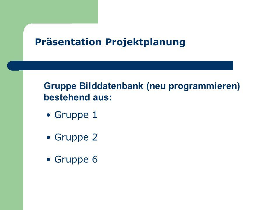 Präsentation Projektplanung Gruppe 1 Gruppe 2 Gruppe 6 Gruppe Bilddatenbank (neu programmieren) bestehend aus: