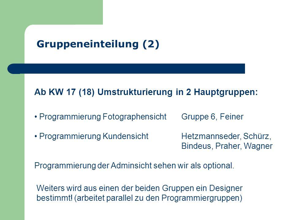 Gruppeneinteilung (2) Ab KW 17 (18) Umstrukturierung in 2 Hauptgruppen: Programmierung FotographensichtGruppe 6, Feiner Programmierung KundensichtHetzmannseder, Schürz, Bindeus, Praher, Wagner Programmierung der Adminsicht sehen wir als optional.