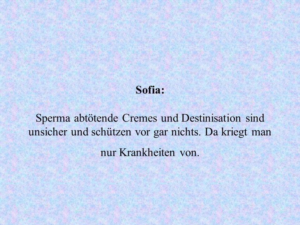 Sofia: Sperma abtötende Cremes und Destinisation sind unsicher und schützen vor gar nichts. Da kriegt man nur Krankheiten von.