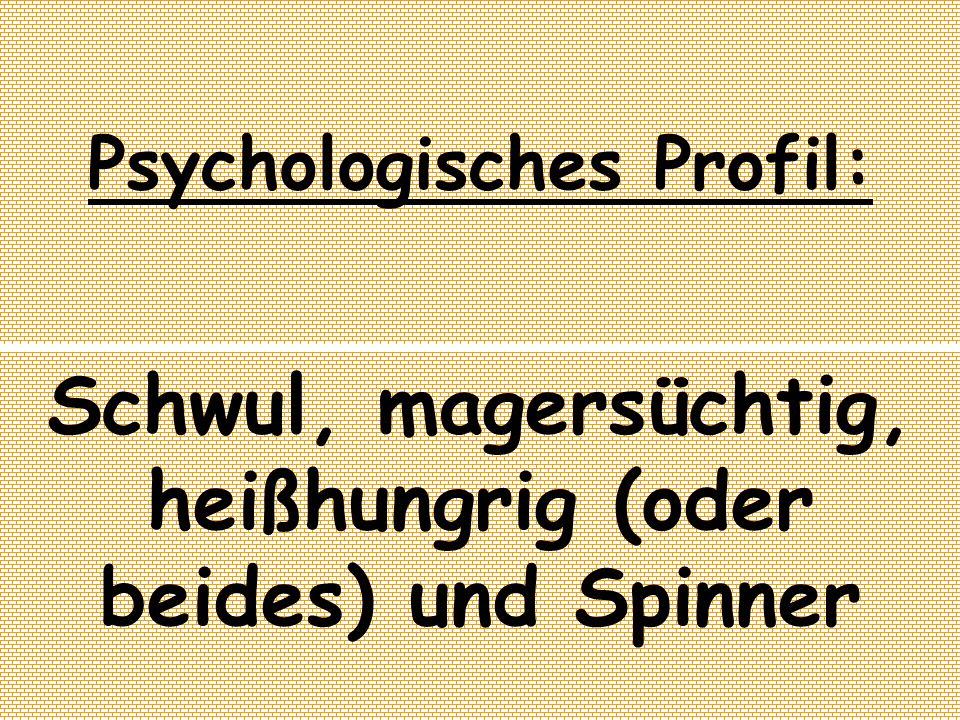 Psychologisches Profil: Schwul, magersüchtig, heißhungrig (oder beides) und Spinner