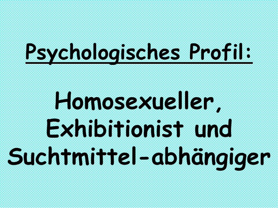 Psychologisches Profil: Homosexueller, Exhibitionist und Suchtmittel-abhängiger