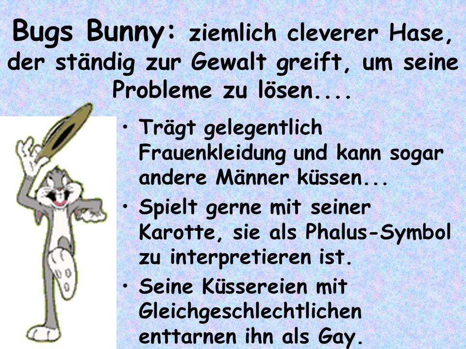 Bugs Bunny: ziemlich cleverer Hase, der ständig zur Gewalt greift, um seine Probleme zu lösen.... Trägt gelegentlich Frauenkleidung und kann sogar and