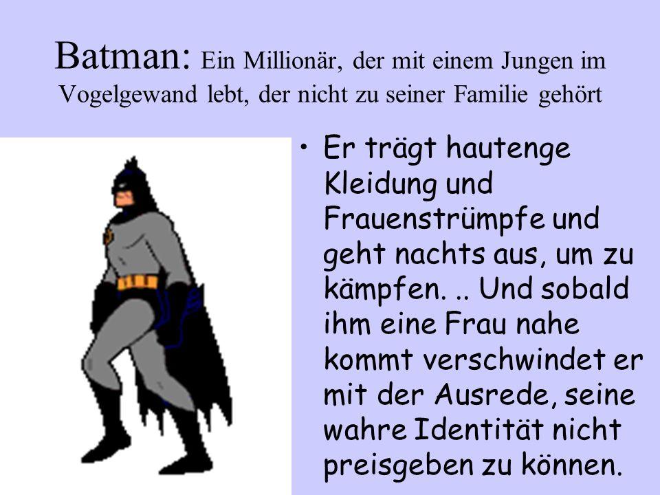 Batman: Ein Millionär, der mit einem Jungen im Vogelgewand lebt, der nicht zu seiner Familie gehört Er trägt hautenge Kleidung und Frauenstrümpfe und geht nachts aus, um zu kämpfen...
