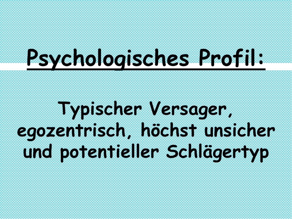 Psychologisches Profil: Typischer Versager, egozentrisch, höchst unsicher und potentieller Schlägertyp