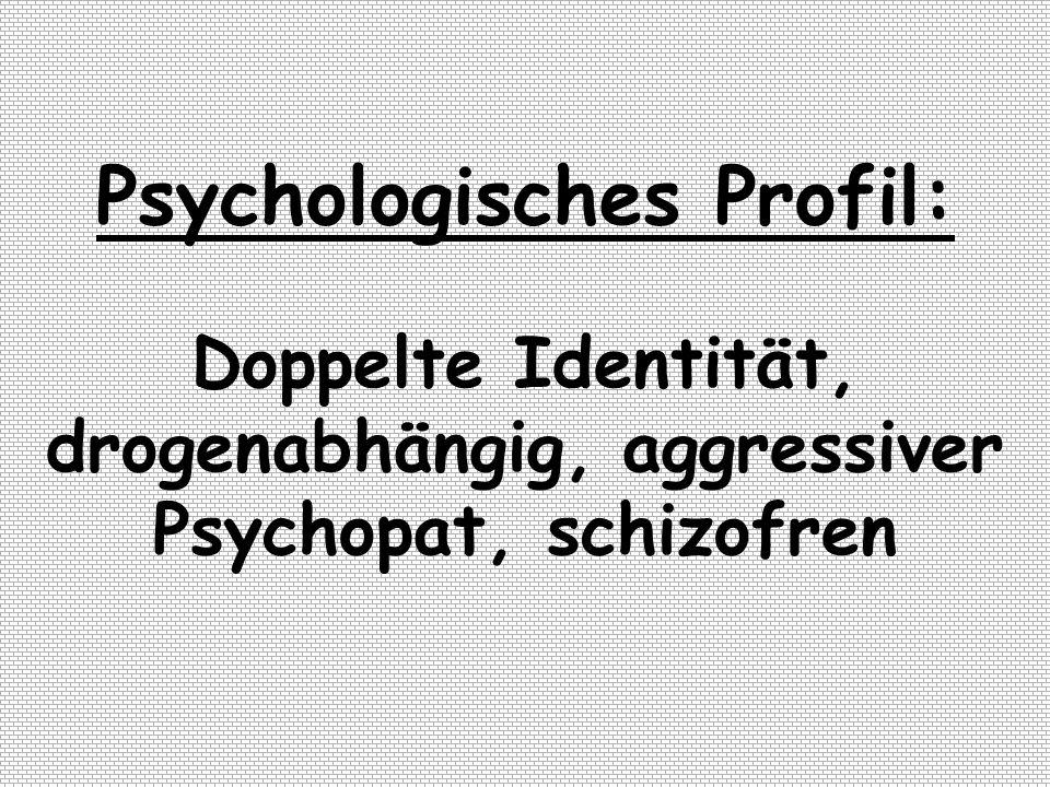 Psychologisches Profil: Doppelte Identität, drogenabhängig, aggressiver Psychopat, schizofren