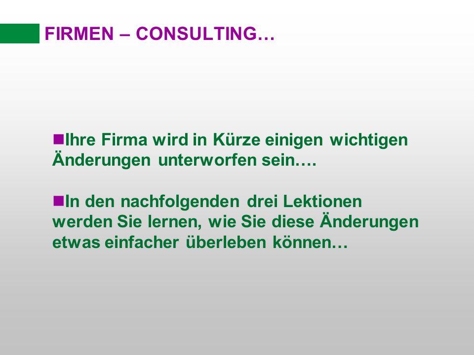 FIRMEN – CONSULTING… nIhre Firma wird in Kürze einigen wichtigen Änderungen unterworfen sein…. nIn den nachfolgenden drei Lektionen werden Sie lernen,