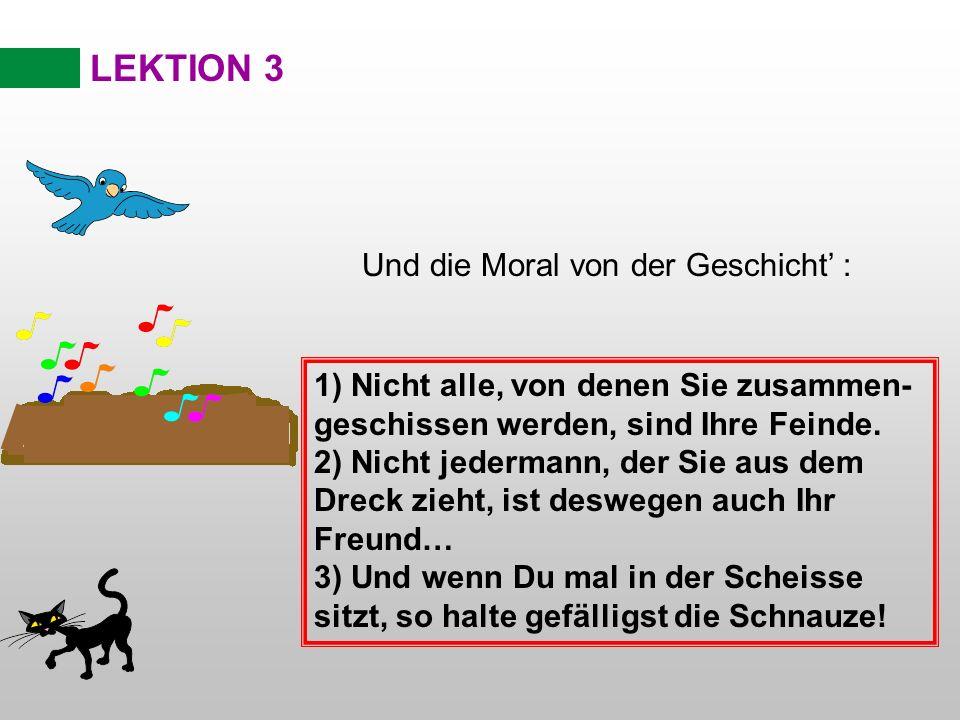 LEKTION 3 Und die Moral von der Geschicht : 1) Nicht alle, von denen Sie zusammen- geschissen werden, sind Ihre Feinde. 2) Nicht jedermann, der Sie au