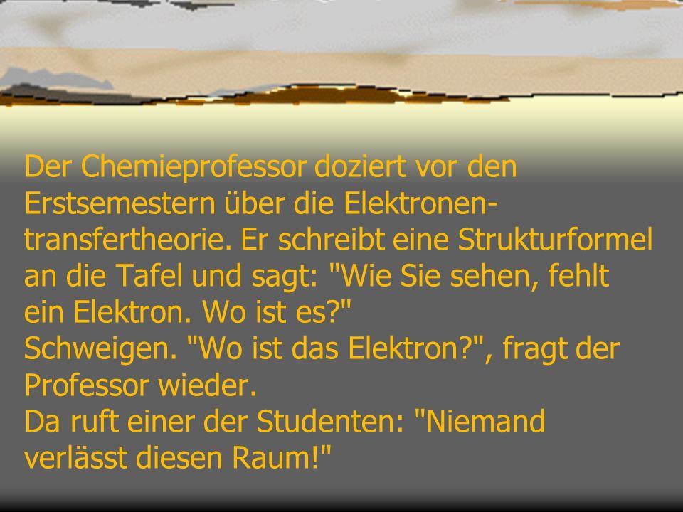 Der Chemieprofessor doziert vor den Erstsemestern über die Elektronen- transfertheorie. Er schreibt eine Strukturformel an die Tafel und sagt: