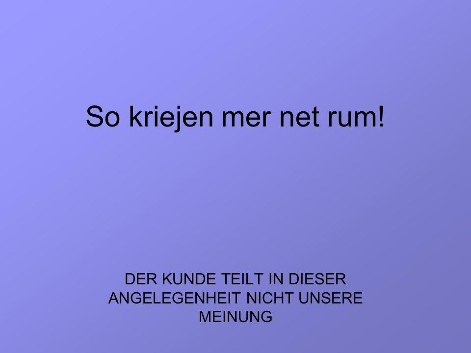 So kriejen mer net rum! DER KUNDE TEILT IN DIESER ANGELEGENHEIT NICHT UNSERE MEINUNG