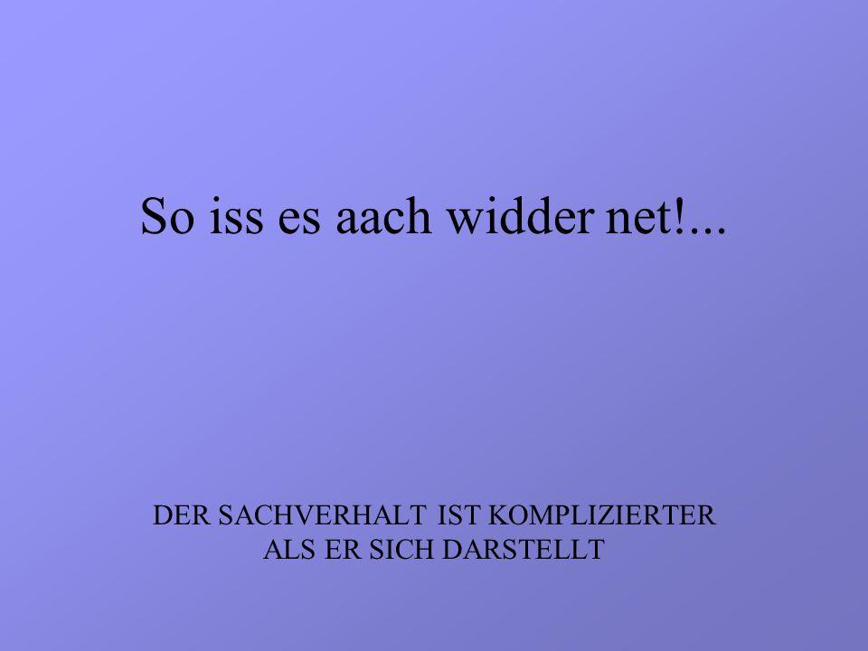 So iss es aach widder net!... DER SACHVERHALT IST KOMPLIZIERTER ALS ER SICH DARSTELLT